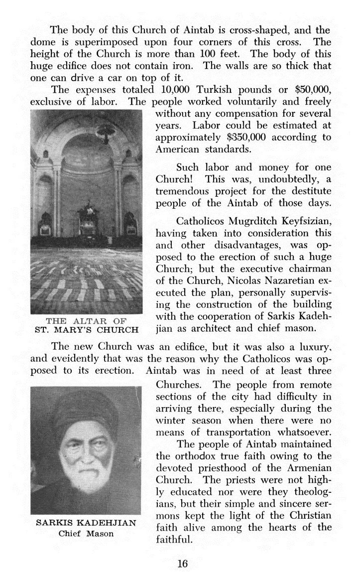 Bu Antep Kilisesi'nin bir haç şeklinde ve kubbesi hacın dört köşesi üzerinde birliştirilmiş. Kilisenin yüksekliği 100 ft(30 mt)'den fazla. Bu ihtişamlı binanın gövdesinde hiç demir kullanılmamış. Duvarlar o kadar kalın ki, üzerinde araba bile sürülebilir. Kilisenin toplam maliyeti, işçilik hariç, 10,000 Türk parası ya da 50,000 dollar. İnsanlar binanın yapımında gönüllü ve herhangi bir karşılık beklemeden yıllarca çalışmış. İşçilik toplamı, Amerikan standartlarında, 350,000 dolar civarında. Tek bir kilise için böyle bir çalışma ve bu kadar para! Şüğhesiz, bu proje, o zamanki Antepliler için muazzam bir projeydi. Katollik Mugrditch Keyfsizian, bu ve başka dezantajları sıralayarak böyle devasa bir kilisenin yapımına karşı çıktıysa da, kilisenin icra kurulu başkanı Nicolas Nazaretian, Sarkis Kadehjian'nın mimarlığını ve ustabaşılığını üstlendiği projeyi bizzat yönetti ve ortaya çıkardı. Bu yeni kilise ihtişamlı bir mabetti ancak yine de bir lükstü ve Katoliklerin de yapımına karşı çıkma nedeni tam da bu noktaydı. Aintab'da en az üç yeni kiliseye ihtiyaç vardı. Şehrin uzak kesimlerinden kiliseye ulaşmak zordu, hele de kış şartlarında araç olmadığı zamanlarda. Aintab halkı Ermeni Kilisesi'nin adanmış dini önderliği sayesinde doğru ve gerçek imana ulaştı. Papazlar çok iyi eğitimli değildi ancak basit ve derin vaazlarıyla inançlı Hristiyanların kalplerindeki ışığı canlı tutuyorlardı.